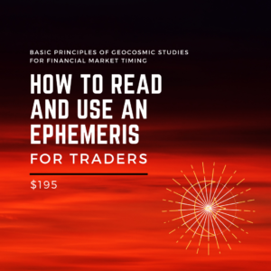 Basic Principles of Geocosmic Studies for Financial Market Timing (How to Read and Use an Ephemeris for Traders)